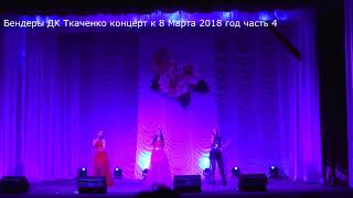 Бендеры Дворец культуры им Ткаченко концерт к 8 марта 2018 год часть 4 2