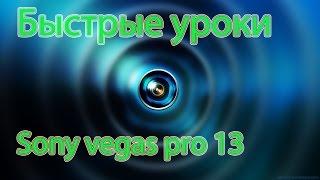 Быстрые уроки по sony vegas pro-13. База.