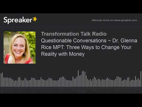 Questionable Conversations ~ Dr. Glenna Rice MPT: Three Ways to Change Your Reality with Money