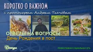 День Рождения в пост. Протоиерей Андрей Ткачев