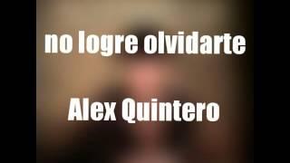 NO LOGRE OLVIDARTE ( LETRA ) - ALEX QUINTERO