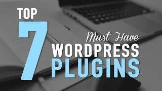 Top 7 Must Have WordPress Plugins - Killer!