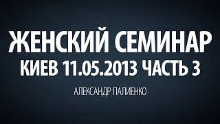 Женский семинар. Часть 3 (Киев 11.05.2013) Александр Палиенко.