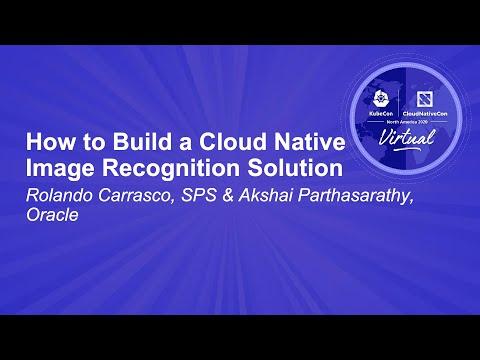 How to Build a Cloud Native Image Recognition Solution - Rolando Carrasco & Akshai Parthasarathy