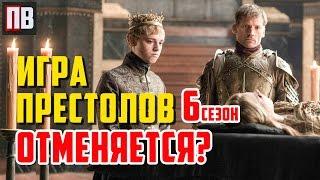 ИГРА ПРЕСТОЛОВ - 6 сезон ОТМЕНЯЕТСЯ?