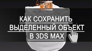 Save Selected в 3ds Max. Как сохранить выделенный объект в 3ds Max Save Selected