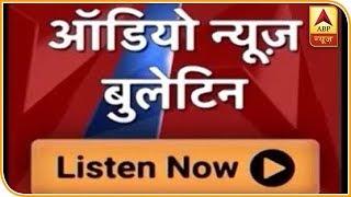 ऑडियो बुलेटिन: दिनभर की बड़ी खबरें | ABP News Hindi