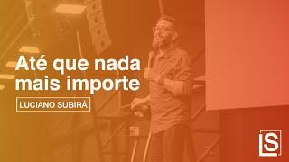 ATÉ QUE NADA MAIS IMPORTE - Luciano Subirá