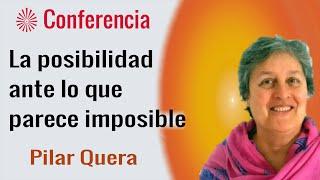 La posibilidad ante lo que parece imposible. Conferencia de  Pilar Quera. Brahma Kumaris.