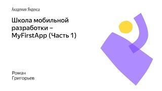 004. Школа мобильной разработки – MyFirstApp (Часть 1). Роман Григорьев