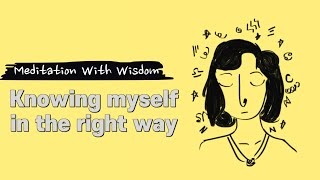 Knowing Myself in The Right Way - Meditation With Wisdom
