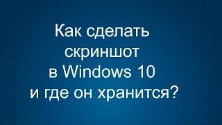 Как сделать скриншот в Windows 10 и где он хранится?