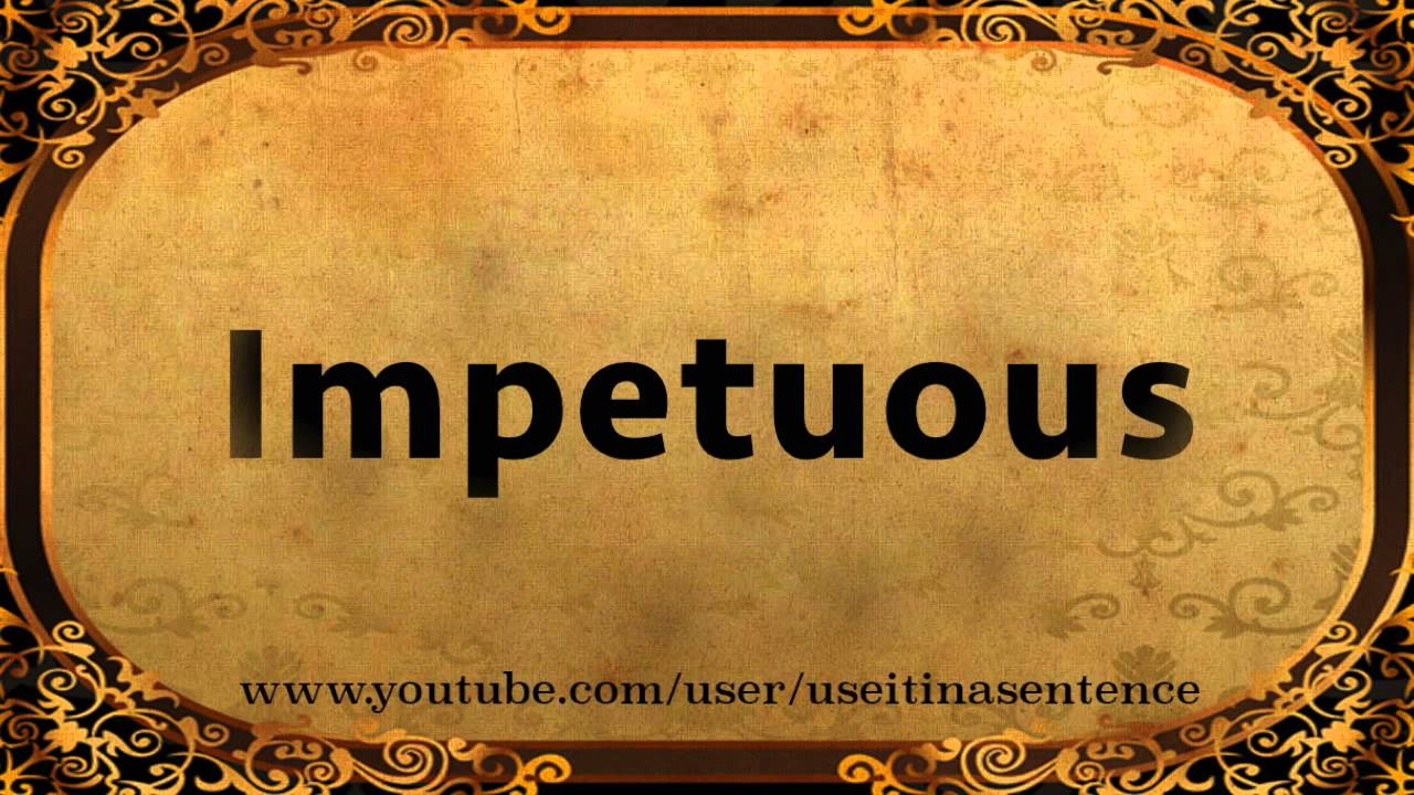 use impetuous in a sentence youtube