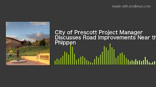 City of Prescott Project Manager Discusses Road Improvements Near the Phippen