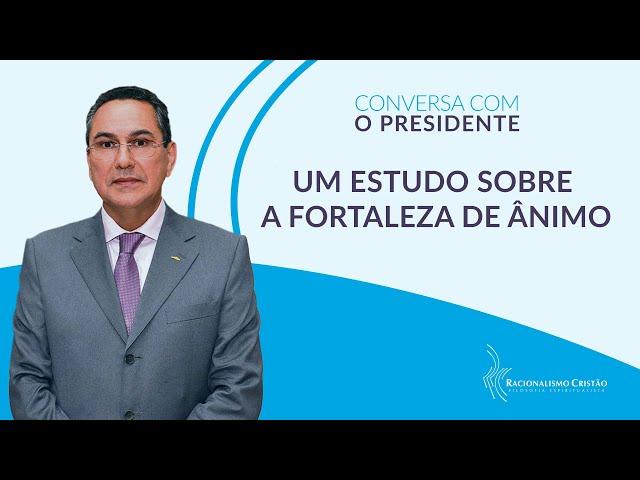 Um estudo sobre a fortaleza de ânimo - Conversa com o Presidente
