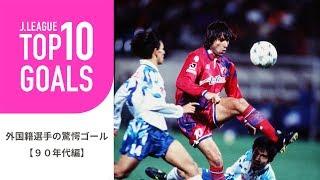 【TOP10 GOALS】90年代のJリーグ外国籍選手の驚愕ゴールランキング!外国籍選手の驚愕ゴール【90年代編】