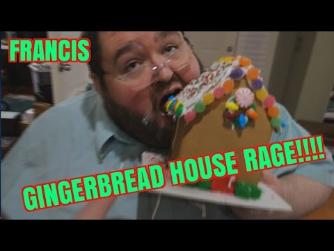 FRANCIS GINGER BREAD HOUSE RAGE!!!