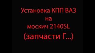Установка КПП ВАЗ на москвич 2140SL (запчасти г...)