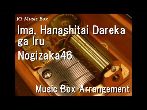 Ima, Hanashitai Dareka ga Iru/Nogizaka46 [Music Box] (Anime