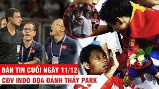 BẢN TIN CUỐI NGÀY 11/12 | CĐV Indo dọa đánh thầy Park – V.Hậu xin lỗi cầu thủ Indo vì  lên xe lăn
