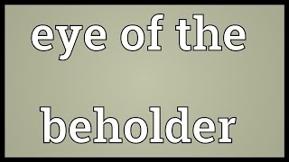Eye of the beholder Meaning