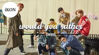 WOULD YOU RATHER (iKON *SWEET* ver.)