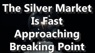 The Silver Market Is Fast Approaching Breaking Point