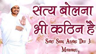 सत्य बोलना भी कठिन है || Sant Shri Asang Dev Ji Maharaj || सुखद सत्संग