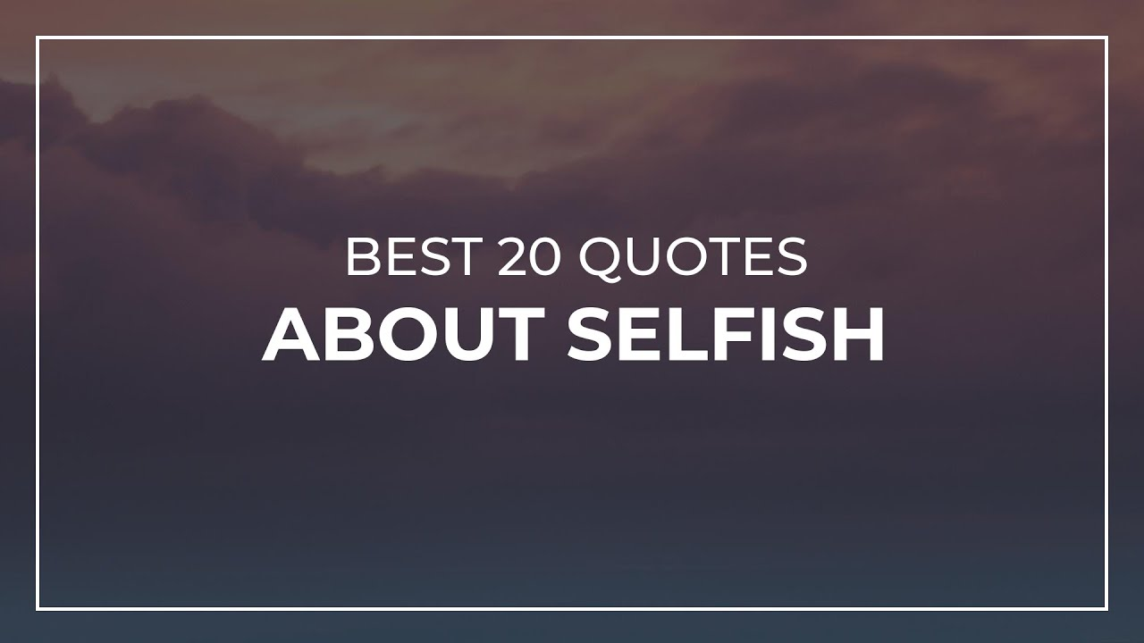 Best 8 Quotes about Selfish  Good Quotes  Amazing Quotes