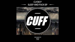 Clyde P - Sleep and Fuck (Original Mix) [CUFF] Official