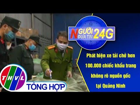 Người đưa tin 24G (11g ngày 4/2/2020) – Phát hiện xe tải chở hơn 100.000 chiếc khẩu trang…