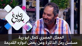 الممثل المصري كمال ابو رية - مسلسل رمل الذاكرة وعن بعض ادواره القديمة