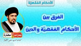 الفرق بين الأحكام الفقهيّة  والدين - السيد منير الخباز
