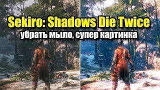 Sekiro: Shadows Die Twice убрать мыло, чёткая картинка
