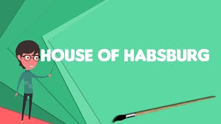 What is House of Habsburg?, Explain House of Habsburg, Define House of Habsburg