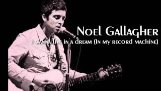 Noel Gallagher - I wanna live in  a dream (In my record machine)
