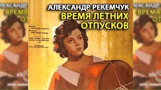 Время летних отпусков, Александр Рекемчук радиоспектакль слушать онлайн