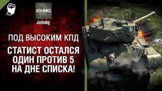 Статист остался один против 5-ых на дне списка! - Под высоким КПД №73 - от Johniq [World of Tanks]