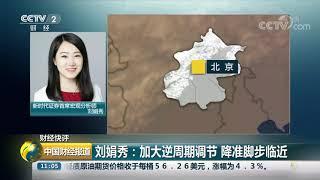 [中国财经报道]财经快评 刘娟秀:加大逆周期调节 降准脚步临近  CCTV财经