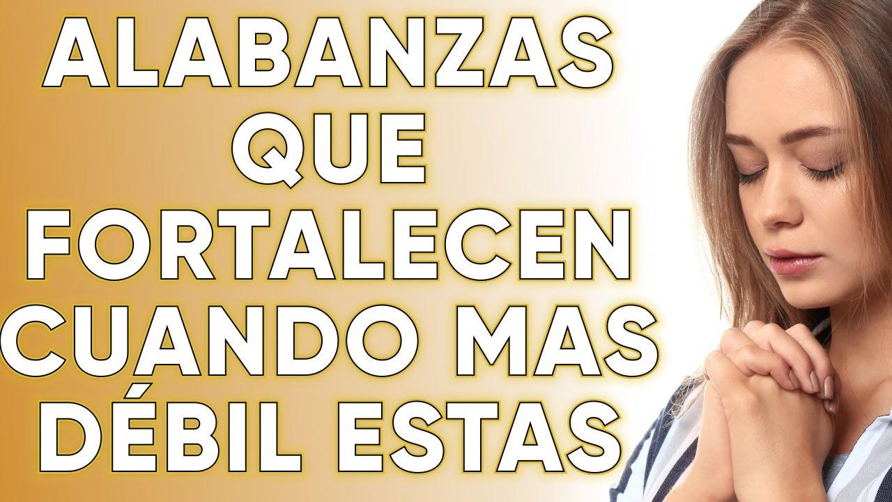 ALABANZAS QUE FORTALECEN CUANDO MAS DÉBIL ESTAS - MÚSICA CRISTIANA DE ADORACIÓN MIX
