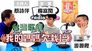 2019-06-20《POP大國民》蔡詩萍 專訪 游源鏗、楊富閔 談「台灣歌劇《我的媽媽欠栽培》」
