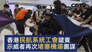 香港多家民航系统工会发表联合声明 谴责示威者再次堵塞机场图谋 | CCTV中文国际