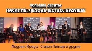 Большие дебаты: НАСИЛИЕ, ЧЕЛОВЕЧЕСТВО, БУДУЩЕЕ. Первая часть [Насилие]