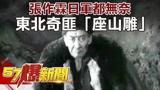 張作霖日軍都無奈 東北奇匪「座山雕」 《57爆新聞》精選篇 網路獨播版