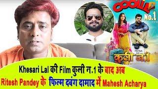 """Khesari Lal की Film कुली न 1 के बाद अब Ritesh Pandey के फिल्म """" दबंग दामाद में Mahesh Acharya"""