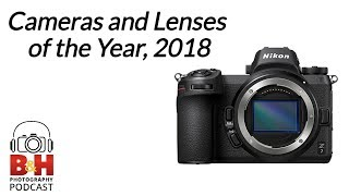 B&H Photography Podcast | Cameras and Lenses of the Year, 2018