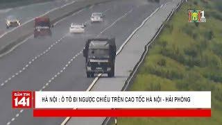 Xử lý ô tô đi ngược chiều trên cao tốc Hà Nội - Hải Phòng | Nhật ký 141