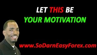 Let THIS Be Your Motivation - So Darn Easy Forex