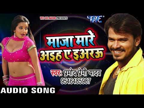 Pramod Premi NEW लोकगीत 2017 - माज़ा मारे आइह ए इअरऊ - Maza Mare Aaihe Ae Yarau - Bhojpuri Hit Songs