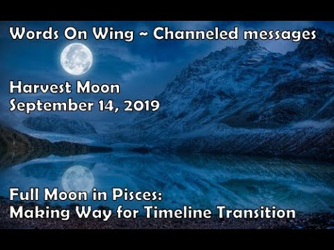 Sept  14, 2019 Pisces Full Moon~Timeline Switch Into Alignment: Are you ready? Channeled Message